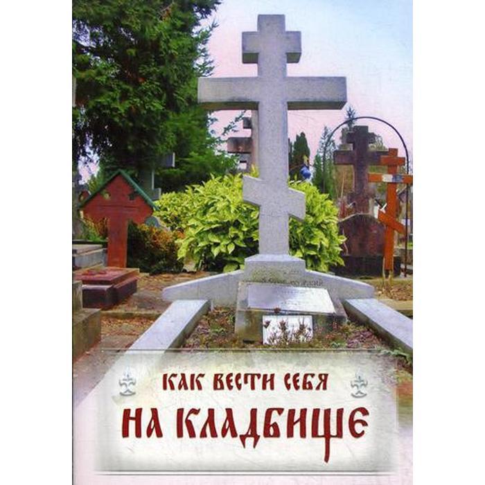 Как вести себя на кладбище. Практические советы о поведении на кладбище и поминании усопших. Лития, совершаемая мирянином дома и на кладбище