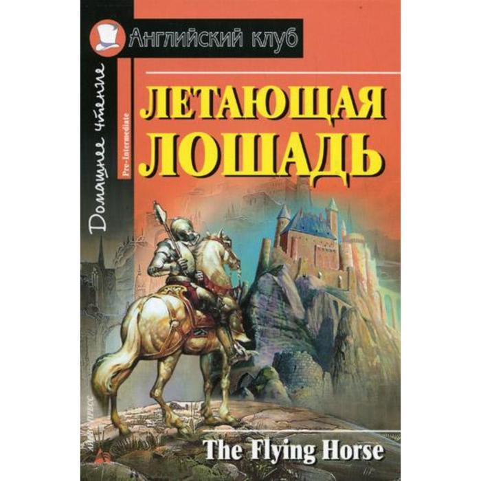 Летающая лошадь= The Flying Horse. Сост. Рапопорт А.С., Кролик Н.И.